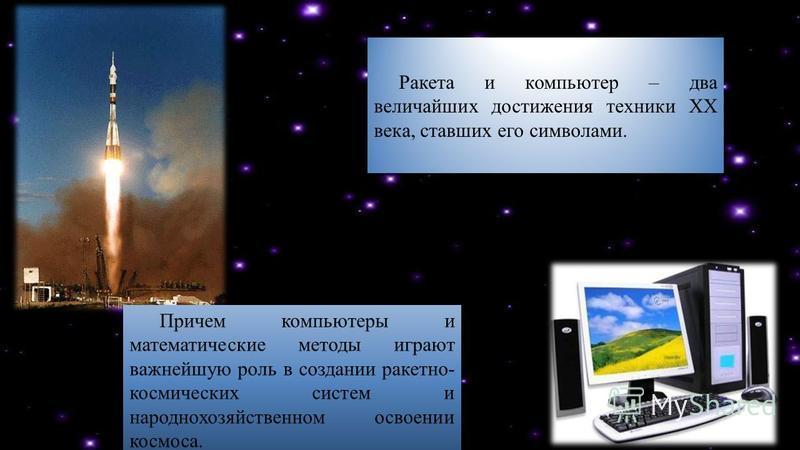 Ракета и компьютер – два величайших достижения техники XX века, ставших его символами. Причем компьютеры и математические методы играют важнейшую роль в создании ракетно- космических систем и народнохозяйственном освоении космоса.