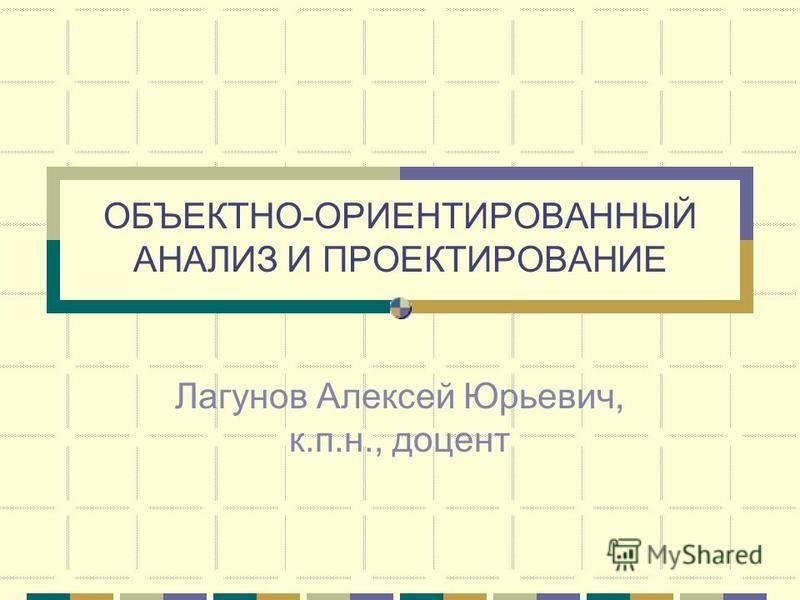 ОБЪЕКТНО-ОРИЕНТИРОВАННЫЙ АНАЛИЗ И ПРОЕКТИРОВАНИЕ Лагунов Алексей Юрьевич, к.п.н., доцент