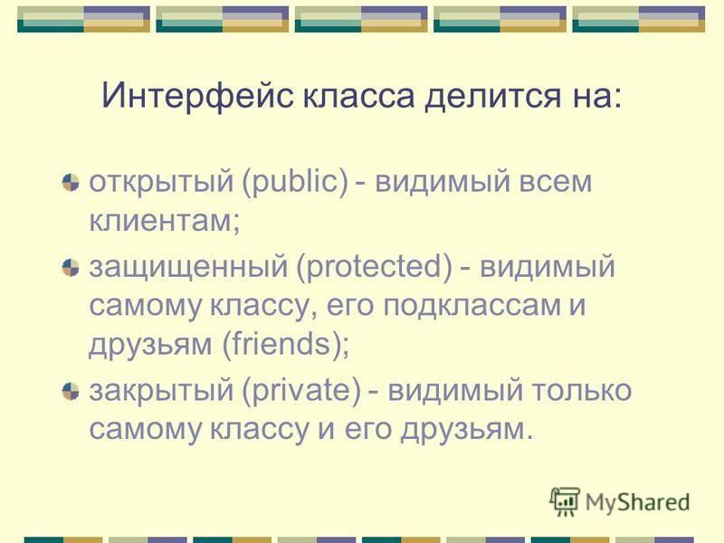 Интерфейс класса делится на: открытый (public) - видимый всем клиентам; защищенный (protected) - видимый самому классу, его подклассам и друзьям (friends); закрытый (private) - видимый только самому классу и его друзьям.