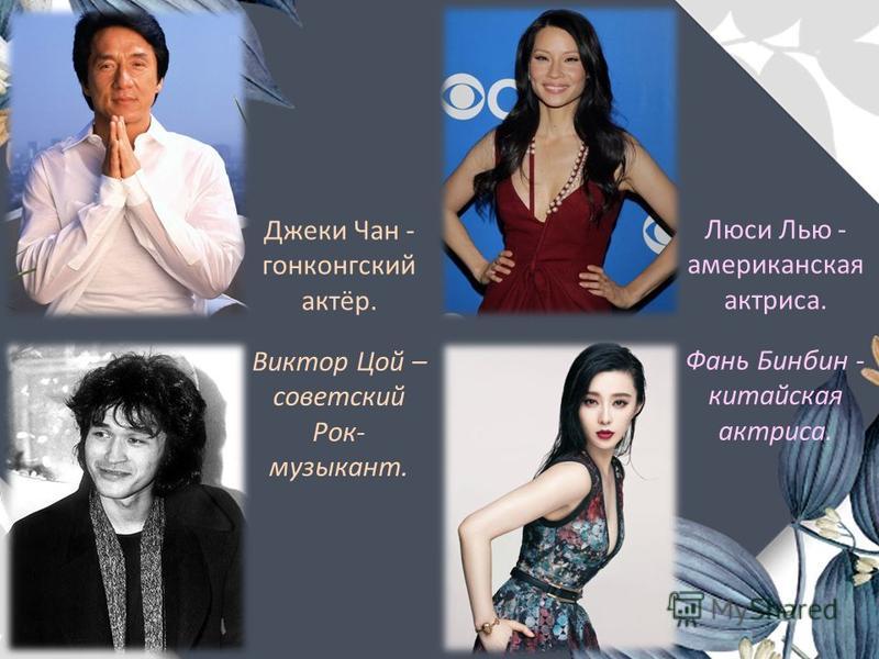 Люси Лью - американская актриса. Фань Бинбин - китайская актриса. Виктор Цой – советский Рок- музыкант. Джеки Чан - гонконгский актёр.