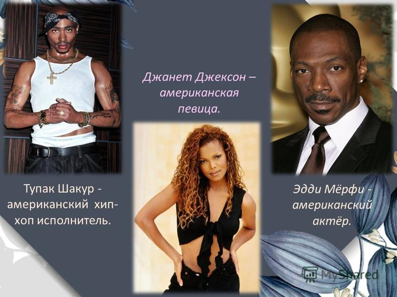 Тупак Шакур - американский хип- хоп исполнитель. Джанет Джексон – американская певица. Эдди Мёрфи - американский актёр.