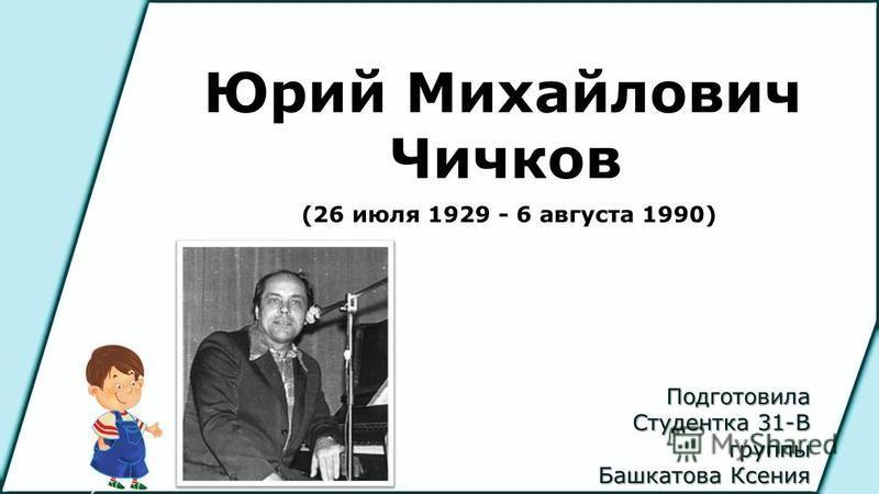 Подготовила Студентка 31-В группы Башкатова Ксения Юрий Михайлович Чичков (26 июля 1929 - 6 августа 1990)