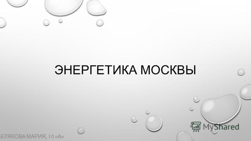 ЭНЕРГЕТИКА МОСКВЫ БЕЛЯКОВА МАРИЯ, 10 « А »