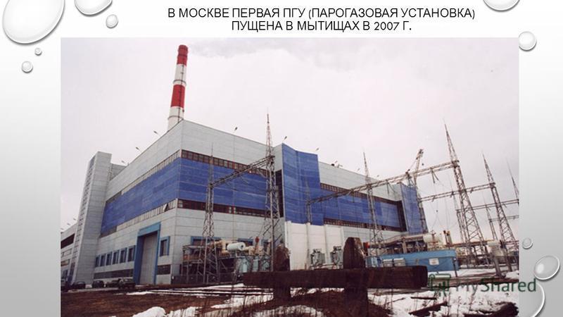 В МОСКВЕ ПЕРВАЯ ПГУ ( ПАРОГАЗОВАЯ УСТАНОВКА ) ПУЩЕНА В МЫТИЩАХ В 2007 Г.