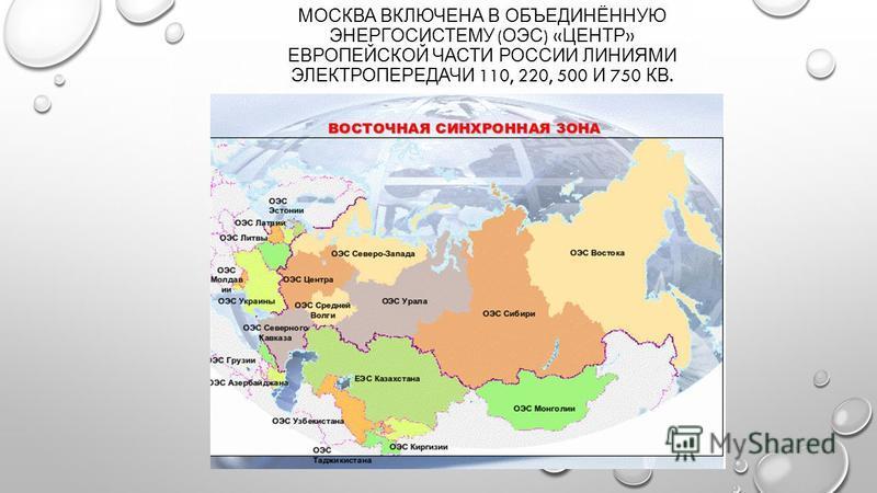 МОСКВА ВКЛЮЧЕНА В ОБЪЕДИНЁННУЮ ЭНЕРГОСИСТЕМУ ( ОЭС ) « ЦЕНТР » ЕВРОПЕЙСКОЙ ЧАСТИ РОССИИ ЛИНИЯМИ ЭЛЕКТРОПЕРЕДАЧИ 110, 220, 500 И 750 КВ.