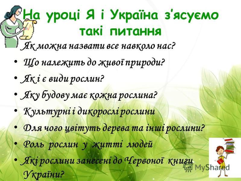 На уроці Я і Україна зясуємо такі питання Як можна назвати все навколо нас? Що належить до живої природи? Як і є види рослин? Яку будову має кожна рослина? Культурні і дикорослі рослини Для чого цвітуть дерева та інші рослини? Роль рослин у житті люд
