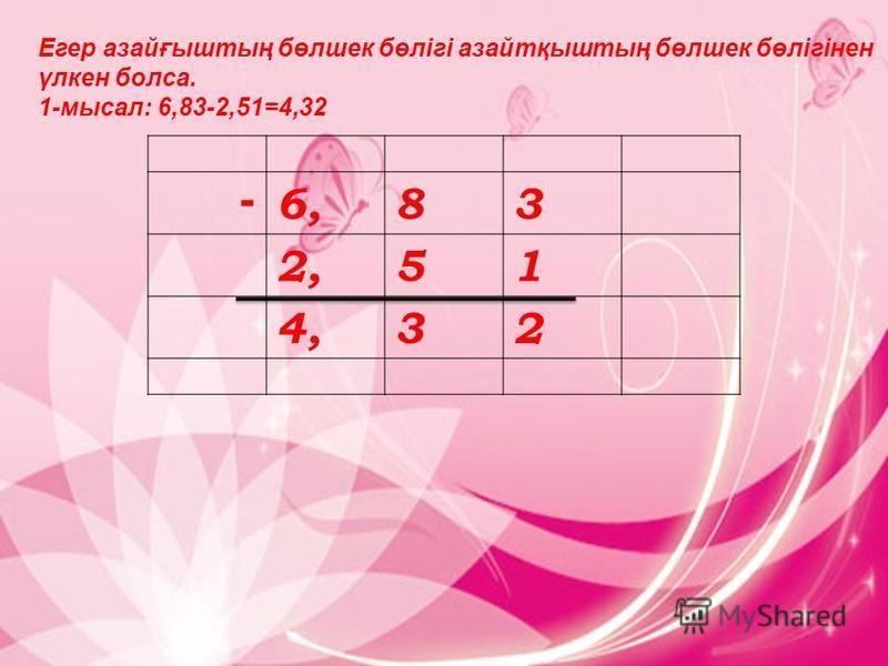 Егер ммазайғыштың бөлшек бөлігі ммазайтқыштың бөлшек бөлігінен үлкен бокса. 1-мысал: 6,83-2,51=4,32 6,6,83 2,51 4,32 -