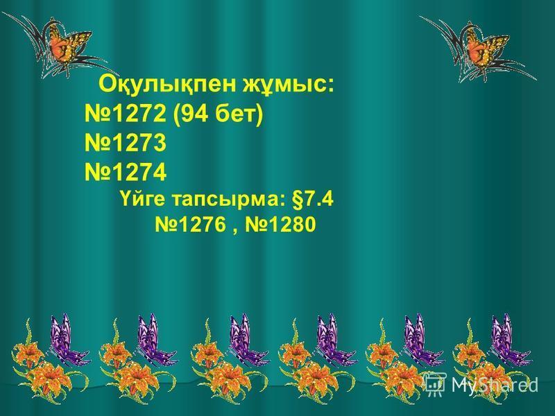 Оқулықпен жұмыс: 1272 (94 бет) 1273 1274 Үйге тапсырма: §7.4 1276, 1280