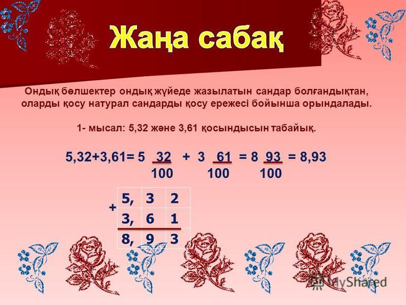 Ондық бөлшектер андық жүйеде джазылатын сандра болғандықтан, оларды қосу натурал сандрады қосу ережесі бойынша орындалады. 1- мысал: 5,32 және 3,61 қосындысын табайық. 5,32 3,61 8,93 + 5,32+3,61= 5 32 + 3 61 = 8 93 = 8,93 100 100 100