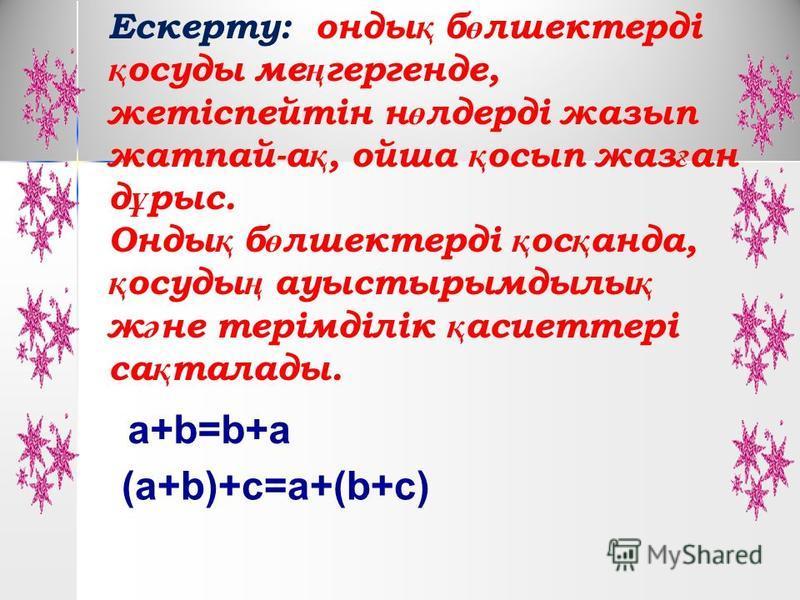 Ескерту: анды қ б ө лшектерді қ ппосуды ме ң гергенде, жетіспейтін н ө лдерді джазып жатпай-а қ, ойша қ осип джаз ғ ан д ұ рысь. Онды қ б ө лшектерді қ ос қ панда, қ ппосуды ң ауыстырымдылы қ ж ә не терімділік қ асиеттері са қ тамады. a+b=b+a (a+b)+c