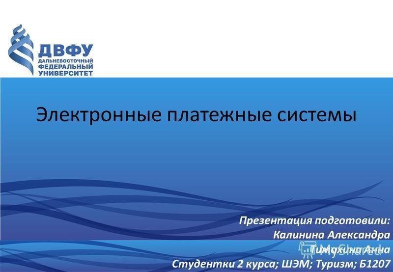 Электронные платежные системы Презентация подготовили: Калинина Александра Тимохина Анна Студентки 2 курса; ШЭМ; Туризм; Б1207