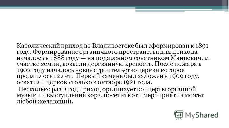 Католический приход во Владивостоке был сформирован к 1891 году. Формирование органичного пространства для прихода началось в 1888 году на подаренном советником Манцевичем участке земли, возвели деревянную крепость. После пожара в 1902 году началось