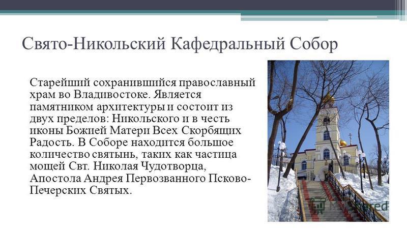 Свято-Никольский Кафедральный Собор Старейший сохранившийся православный храм во Владивостоке. Является памятником архитектуры и состоит из двух пределов: Никольского и в честь иконы Божией Матери Всех Скорбящих Радость. В Соборе находится большое ко