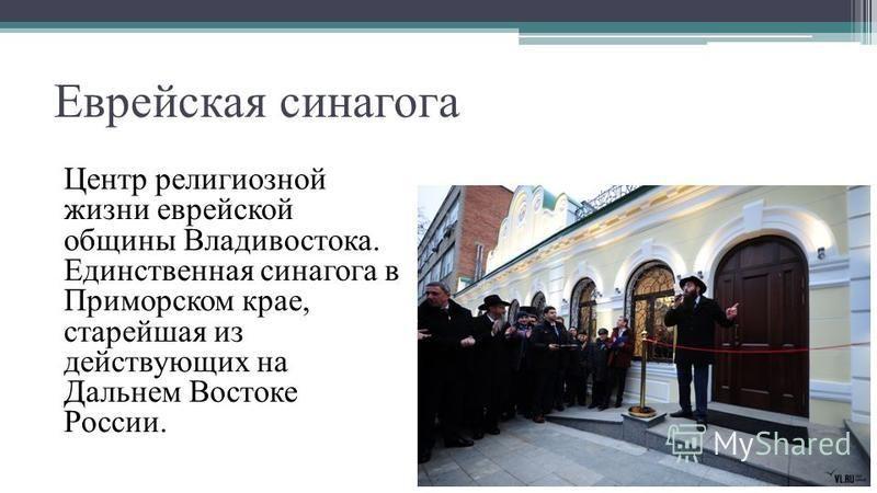 Еврейская синагога Центр религиозной жизни еврейской общины Владивостока. Единственная синагога в Приморском крае, старейшая из действующих на Дальнем Востоке России.