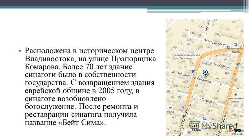 Расположена в историческом центре Владивостока, на улице Прапорщика Комарова. Более 70 лет здание синагоги было в собственности государства. С возвращением здания еврейской общине в 2005 году, в синагоге возобновлено богослужение. После ремонта и рес