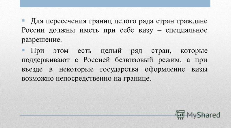 Для пересечения границ целого ряда стран граждане России должны иметь при себе визу – специальное разрешение. При этом есть целый ряд стран, которые поддерживают с Россией безвизовый режим, а при въезде в некоторые государства оформление визы возможн