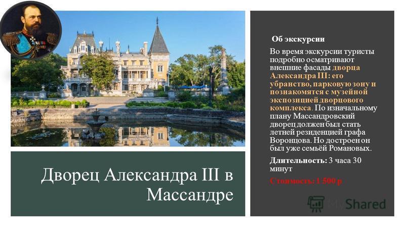 Дворец Александра III в Массандре Об экскурсии Во время экскурсии туристы подробно осматривают внешние фасады дворца Александра III: его убранство, парковую зону и познакомятся с музейной экспозицией дворцового комплекса. По изначальному плану Массан