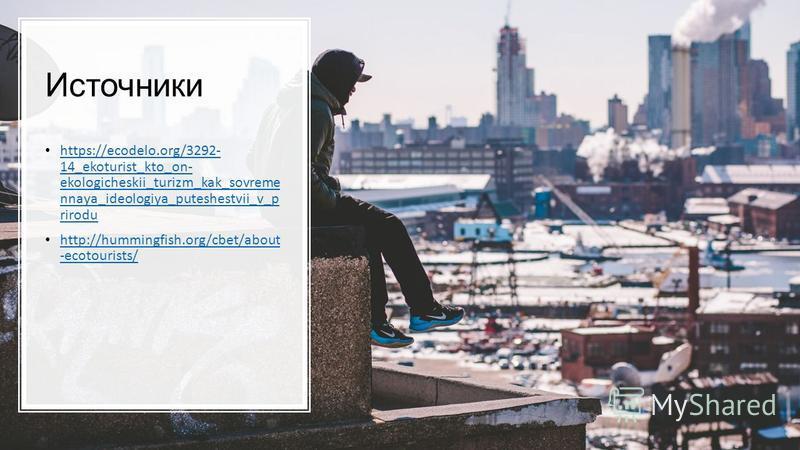 Источники https://ecodelo.org/3292- 14_ekoturist_kto_on- ekologicheskii_turizm_kak_sovreme nnaya_ideologiya_puteshestvii_v_p rirodu https://ecodelo.org/3292- 14_ekoturist_kto_on- ekologicheskii_turizm_kak_sovreme nnaya_ideologiya_puteshestvii_v_p rir