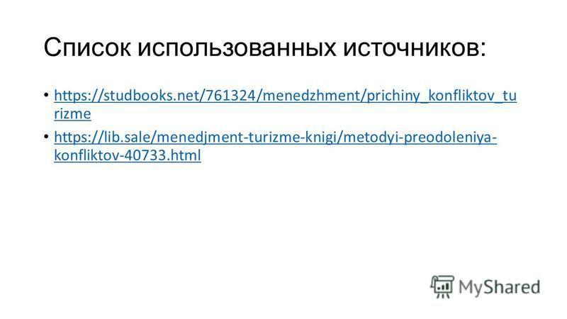 Список использованных источников: https://studbooks.net/761324/menedzhment/prichiny_konfliktov_tu rizme https://studbooks.net/761324/menedzhment/prichiny_konfliktov_tu rizme https://lib.sale/menedjment-turizme-knigi/metodyi-preodoleniya- konfliktov-4