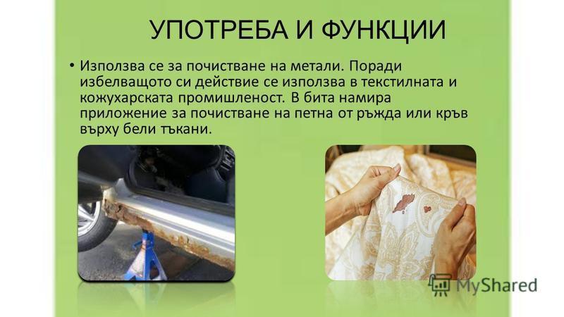 УПОТРЕБА И ФУНКЦИИ Използва се за почистване на метали. Поради избелващото си действие се използва в текстилната и кожухарската промишленост. В бита намира приложение за почистване на петна от ръжда или кръв върху бели тъкани.