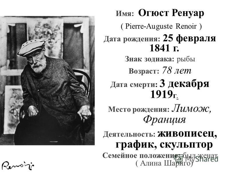 Имя: Огюст Ренуар ( Pierre-Auguste Renoir ) Дата рождения: 25 февраля 1841 г. Знак зодиака: рыбы Возраст: 78 лет Дата смерти: 3 декабря 1919 г. Место рождения: Лимож, Франция Деятельность: живописец, график, скульптор Семейное положение: был женат (
