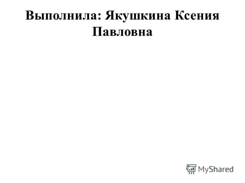 Выполнила: Якушкина Ксения Павловна