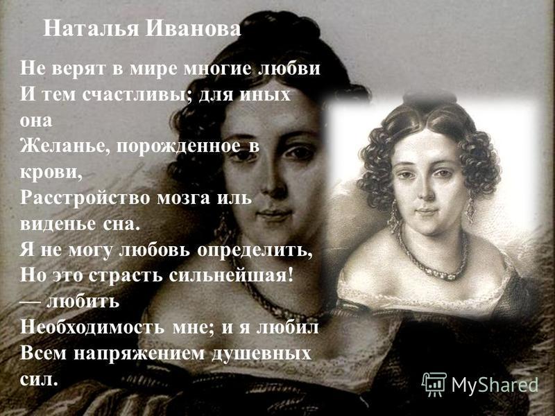 Наталья Иванова Не верят в мире многие любви И тем счастливы; для иных она Желанье, порожденное в крови, Расстройство мозга иль виденье сна. Я не могу любовь определить, Но это страсть сильнейшая! любить Необходимость мне; и я любил Всем напряжением