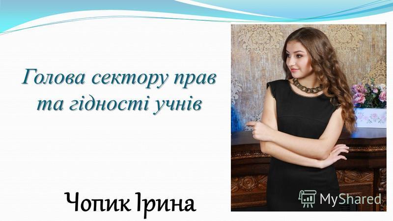 Голова сектору прав та гідності учнів Чопик Ірина