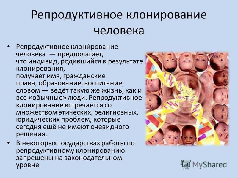 Репродуктивное клонирисование человека Репродуктивное клони́рисование человека предполагает, что индивид, родившийся в результате клонирования, получает имя, гражданские права, образование, воспитание, словом ведёт такую же жизнь, как и все «обычные»