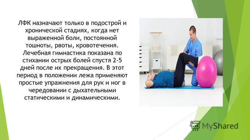 ЛФК назначают только в подострой и хронической стадиях, когда нет выраженной боли, постоянной тошноты, рвоты, кровотечения. Лечебная гимнастика показана по стихании острых болей спустя 2-5 дней после их прекращения. В этот период в положении лежа при