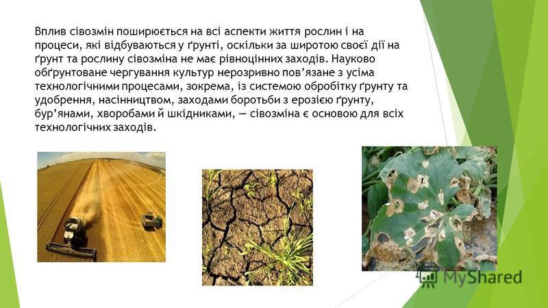 Вплив сівозмін поширюється на всі аспекти життя рослин і на процеси, які відбуваються у ґрунті, оскільки за широтою своєї дії на ґрунт та рослину сівозміна не має рівноцінних заходів. Науково обґрунтоване чергування культур нерозривно повязане з усім