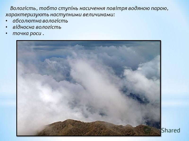 Вологість, тобто ступінь насичення повітря водяною парою, характеризують наступними величинами: абсолютна вологість відносна вологість точка роси.