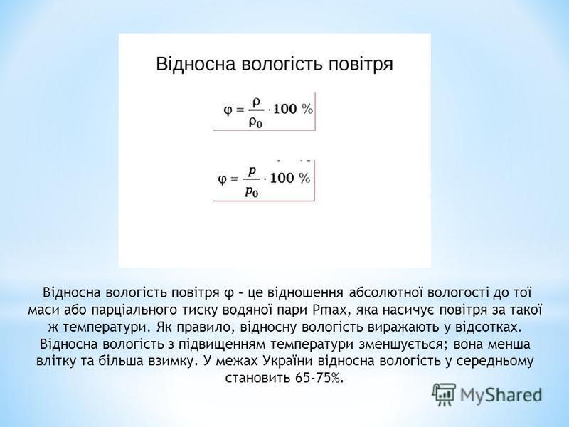 Відносна вологість повітря φ – це відношення абсолютної вологості до тої маси або парціального тиску водяної пари Рmax, яка насичує повітря за такої ж температури. Як правило, відносну вологість виражають у відсотках. Відносна вологість з підвищенням
