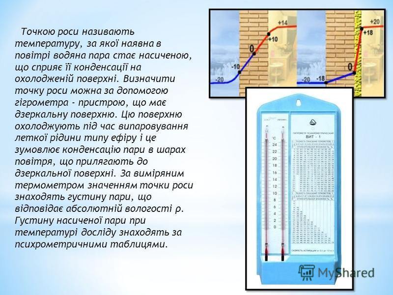 Точкою роси називають температуру, за якої наявна в повітрі водяна пара стає насиченою, що сприяє її конденсації на охолодженій поверхні. Визначити точку роси можна за допомогою гігрометра - пристрою, що має дзеркальну поверхню. Цю поверхню охолоджую