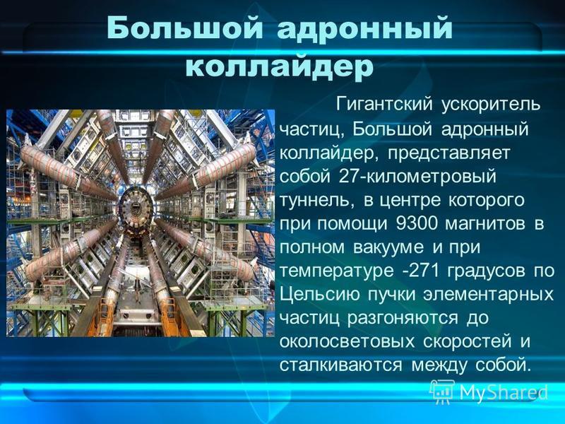 Большой адронный коллайдер Гигантский ускоритель частиц, Большой адронный коллайдер, представляет собой 27-километровый туннель, в центре которого при помощи 9300 магнитов в полном вакууме и при температуре -271 градусов по Цельсию пучки элементарных
