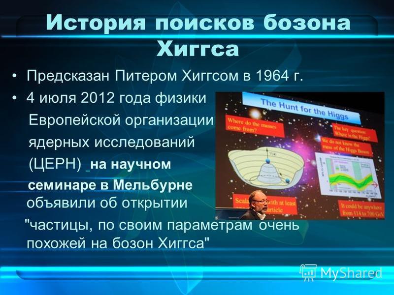 История поисков бозона Хиггса Предсказан Питером Хиггсом в 1964 г. 4 июля 2012 года физики Европейской организации ядерных исследований (ЦЕРН) на научном семинаре в Мельбурне объявили об открытии