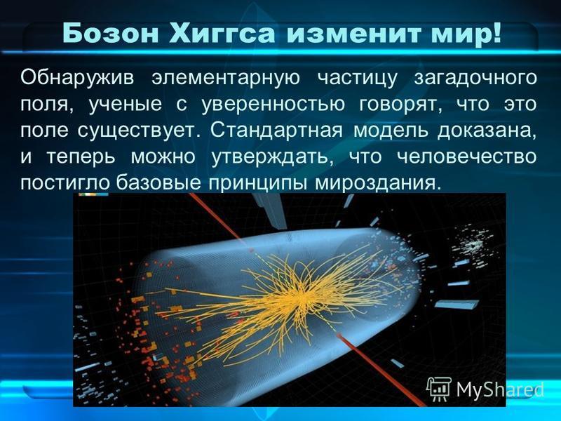 Бозон Хиггса изменит мир! Обнаружив элементарную частицу загадочного поля, ученые с уверенностью говорят, что это поле существует. Стандартная модель доказана, и теперь можно утверждать, что человечество постигло базовые принципы мироздания.