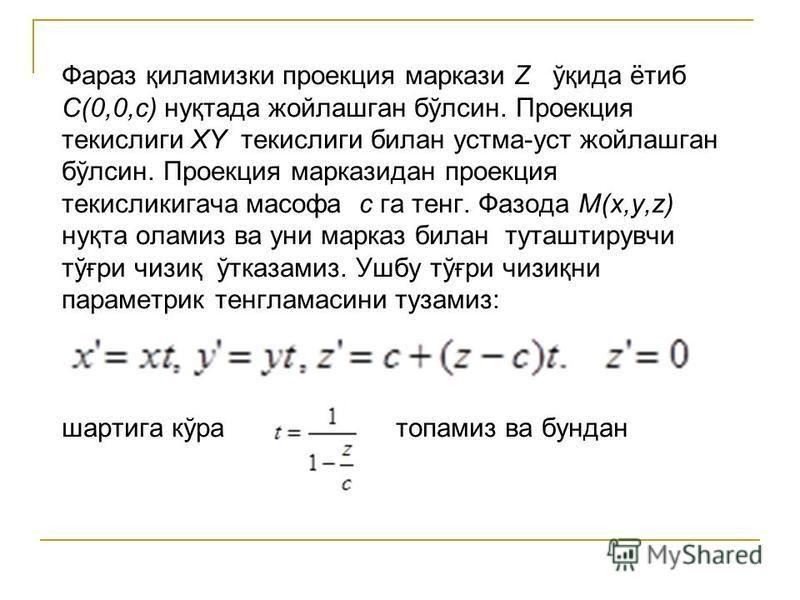 Фараз қиламизки проекция маркази Z ўқида ётиб C(0,0,c) нуқтада жойлашган бўлсин. Проекция текислиги XY текислиги билан устма-уст жойлашган бўлсин. Проекция марказидан проекция текисликигача масофа c га тенг. Фазода M(x,y,z) нуқта оламиз ва уни марказ