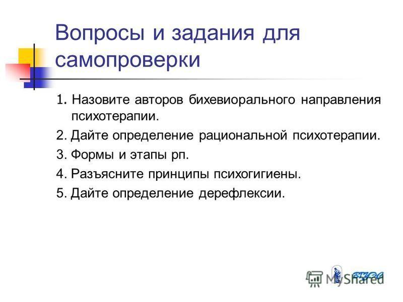 Вопросы и задания для самопроверки 1. Назовите авторов бихевиорального направления психотерапии. 2. Дайте определение рациональной психотерапии. 3. Формы и этапы рп. 4. Разъясните принципы психогигиены. 5. Дайте определение дерефлексии.