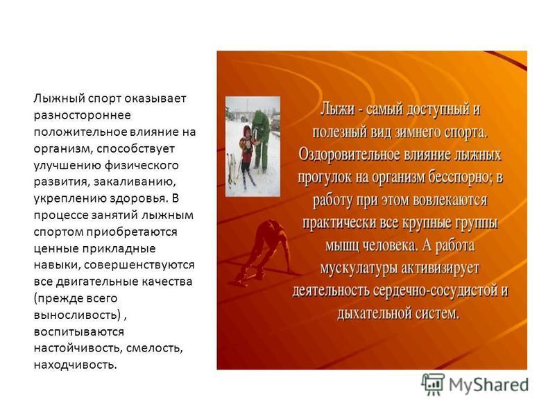 Лыжный спорт оказывает разностороннее положительное влияние на организм, способствует улучшению физического развития, закаливанию, укреплению здоровья. В процессе занятий лыжным спортом приобретаются ценные прикладные навыки, совершенствуются все дви