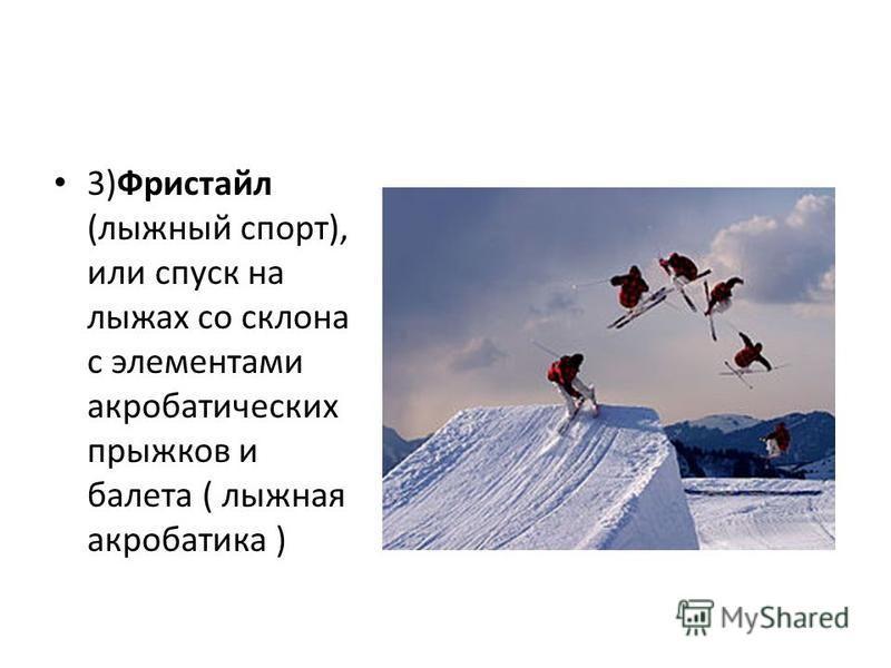 3)Фристайл (лыжный спорт), или спуск на лыжах со склона с элементами акробатических прыжков и балета ( лыжная акробатика )