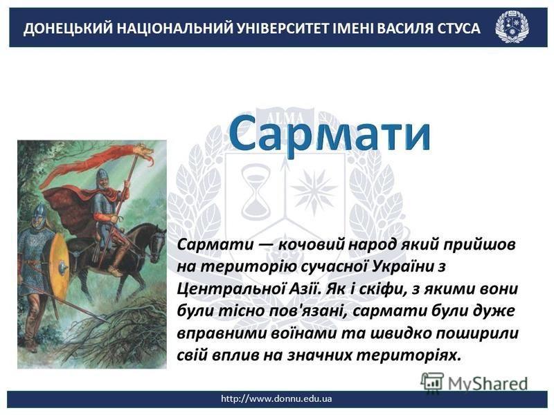 ДОНЕЦЬКИЙ НАЦІОНАЛЬНИЙ УНІВЕРСИТЕТ ІМЕНІ ВАСИЛЯ СТУСА http://www.donnu.edu.ua Сармати кочовий народ який прийшов на територію сучасної України з Центральної Азії. Як і скіфи, з якими вони були тісно пов'язані, сармати були дуже вправними воїнами та ш