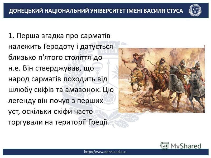 ДОНЕЦЬКИЙ НАЦІОНАЛЬНИЙ УНІВЕРСИТЕТ ІМЕНІ ВАСИЛЯ СТУСА http://www.donnu.edu.ua 1. Перша згадка про сарматів належить Геродоту і датується близько п'ятого століття до н.е. Він стверджував, що народ сарматів походить від шлюбу скіфів та амазонок. Цю лег