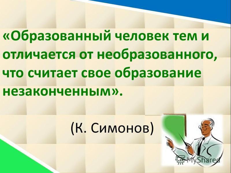 «Образованный человек тем и отличается от необразованного, что считает свое образование незаконченным». (К. Симонов)