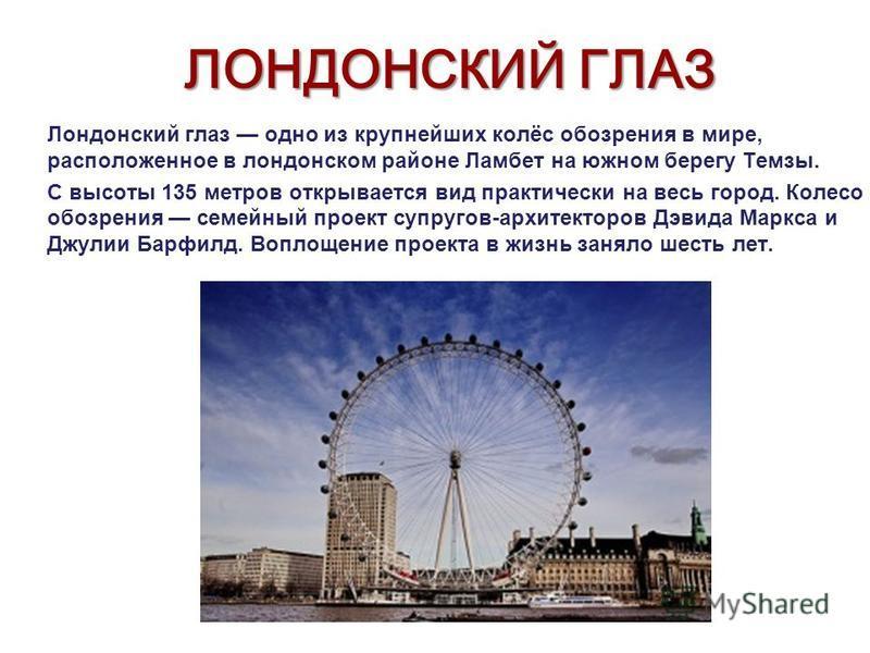 ЛОНДОНСКИЙ ГЛАЗ Лондонский глаз одно из крупнейших колёс обозрения в мире, расположенное в лондонском районе Ламбет на южном берегу Темзы. С высоты 135 метров открывается вид практически на весь город. Колесо обозрения семейный проект супругов-архите
