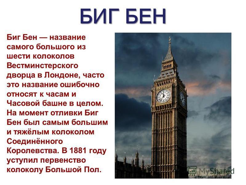 БИГ БЕН Биг Бен название самого большого из шести колоколов Вестминстерского дворца в Лондоне, часто это название ошибочно относят к часам и Часовой башне в целом. На момент отливки Биг Бен был самым большим и тяжёлым колоколом Соединённого Королевст