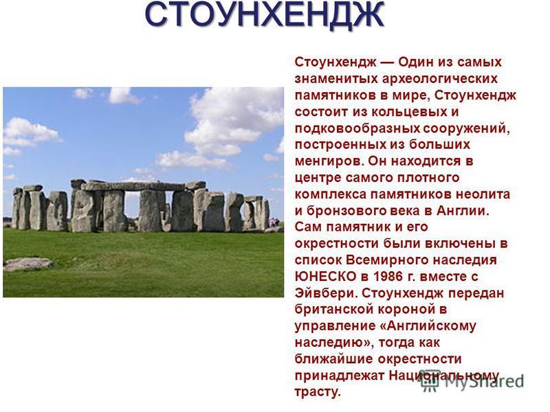 СТОУНХЕНДЖ Стоунхендж Один из самых знаменитых археологических памятников в мире, Стоунхендж состоит из кольцевых и подковообразных сооружений, построенных из больших менгиров. Он находится в центре самого плотного комплекса памятников неолита и брон