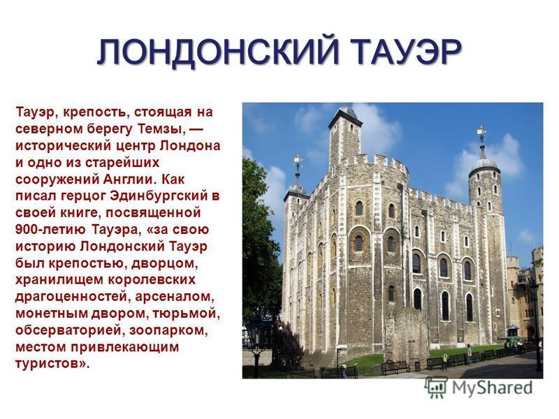 ЛОНДОНСКИЙ ТАУЭР Тауэр, крепость, стоящая на северном берегу Темзы, исторический центр Лондона и одно из старейших сооружений Англии. Как писал герцог Эдинбургский в своей книге, посвященной 900-летию Тауэра, «за свою историю Лондонский Тауэр был кре