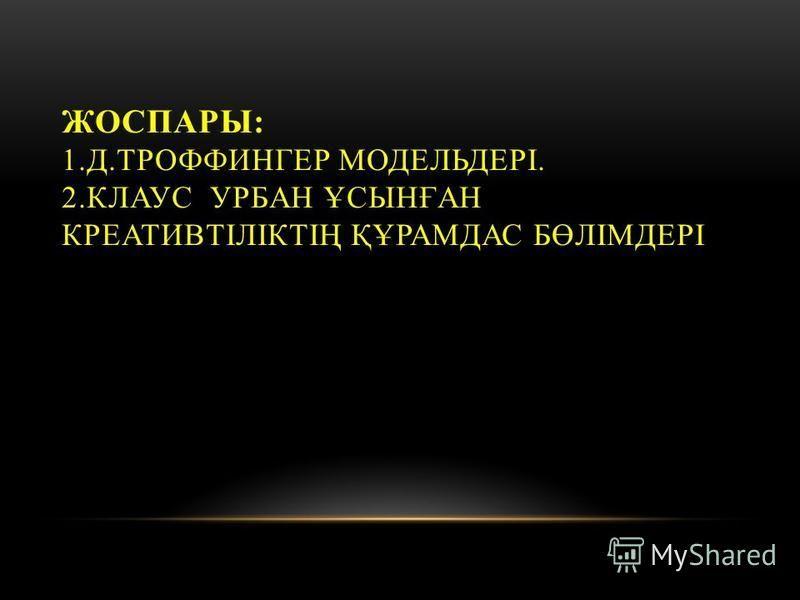 ЖОСПАРЫ: 1.Д.ТРОФФИНГЕР МОДЕЛЬДЕРІ. 2. КЛАУС УРБАН ҰСЫНҒАН КРЕАТИВТІЛІКТІҢ ҚҰРАМДАС БӨЛІМДЕРІ