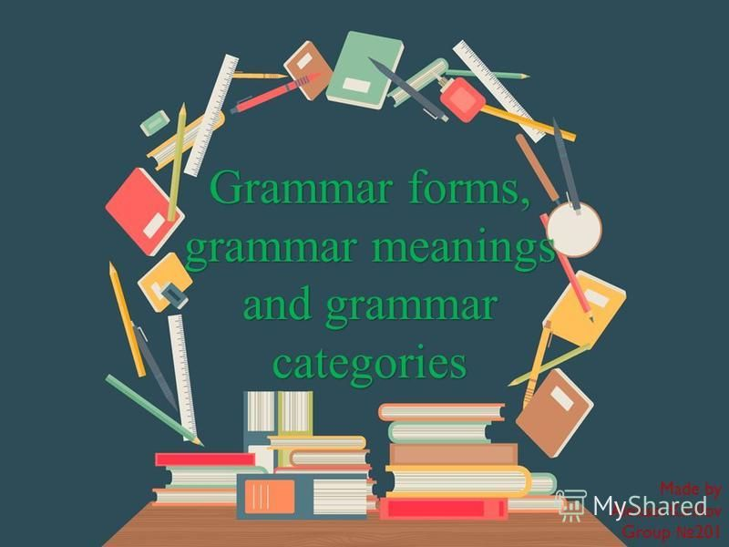 Grammar forms, grammar meanings and grammar categories Made by Aleksei Kirillov Group 201